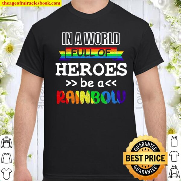 In A World Full Of Heroes Be A Rainbow Shirt