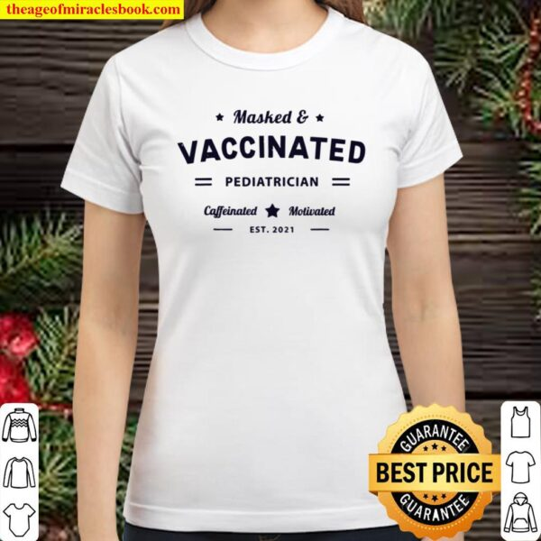 Masked _ Vaccinated PEDIATRICIAN Caffeinated Motivated 2021 Classic Women T-Shirt