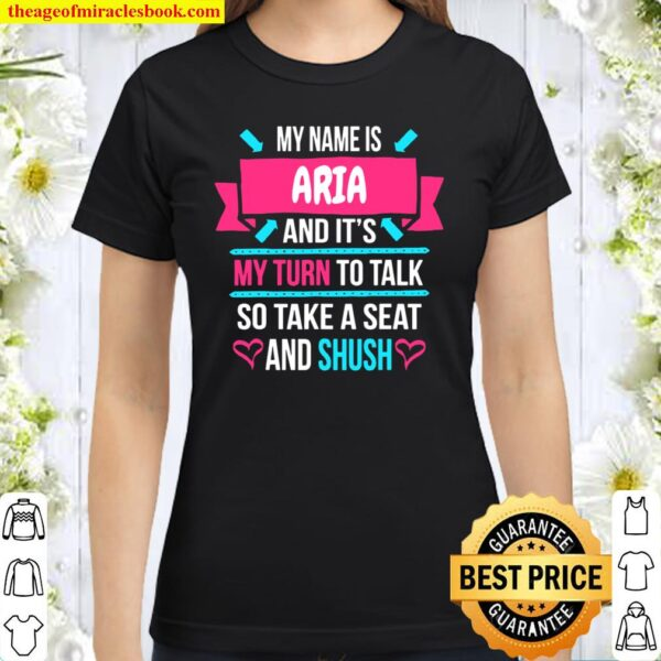 My Name Is Aria and It's My Turn To Talk So Shush Aria Classic Women T-Shirt