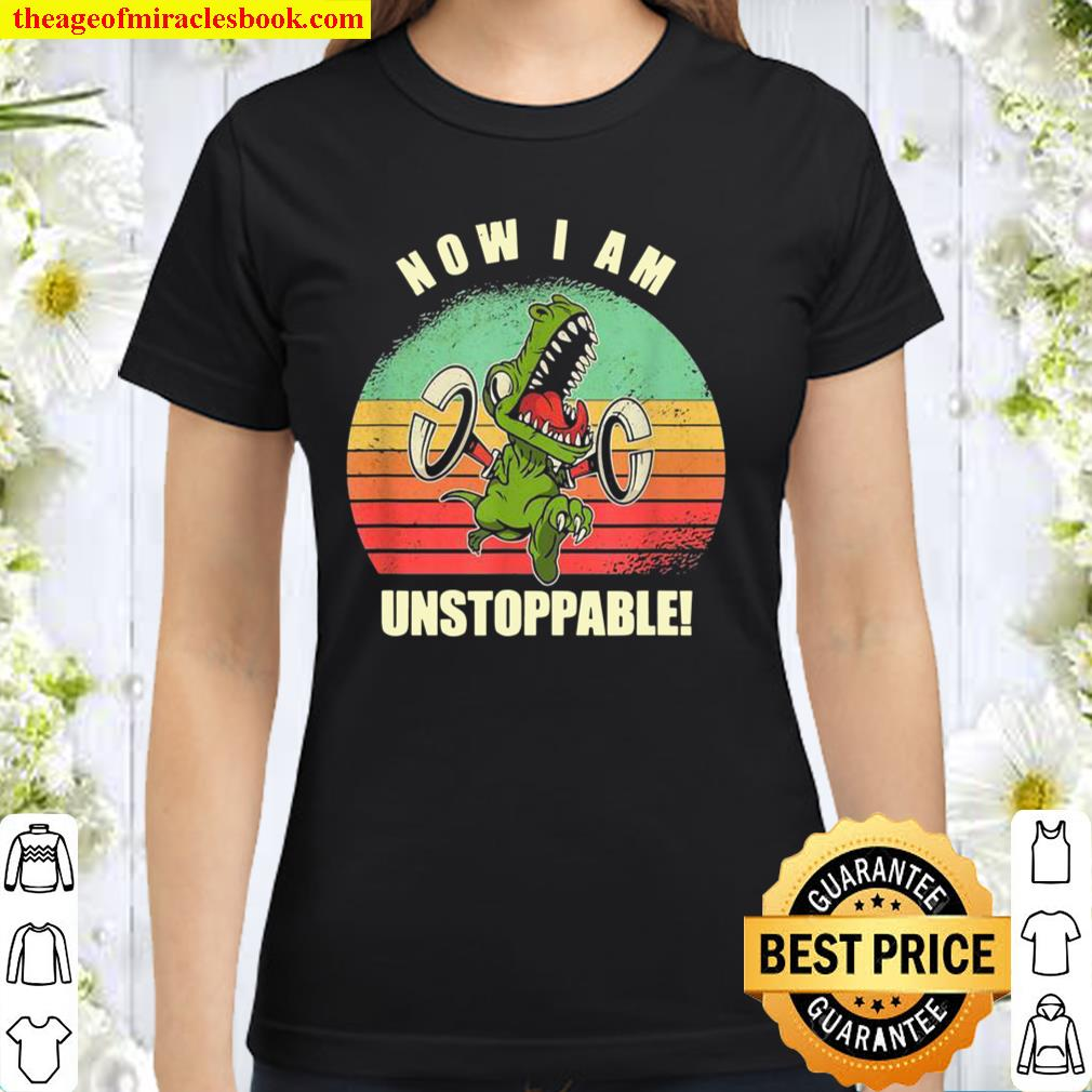 Now I Am Unstoppable TRex Classic Women T-Shirt