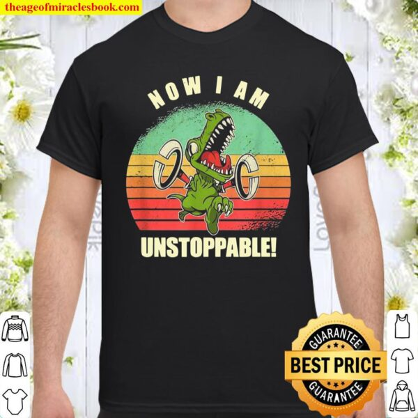 Now I Am Unstoppable TRex Shirt