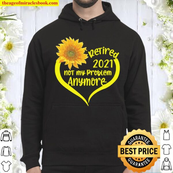 Retired 2021 T-Shirt Not My Problem Anymore Sunflower Love Retirement Hoodie