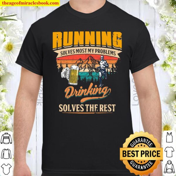 Running Solves Most My Problems Drinking Solves The Rest Shirt