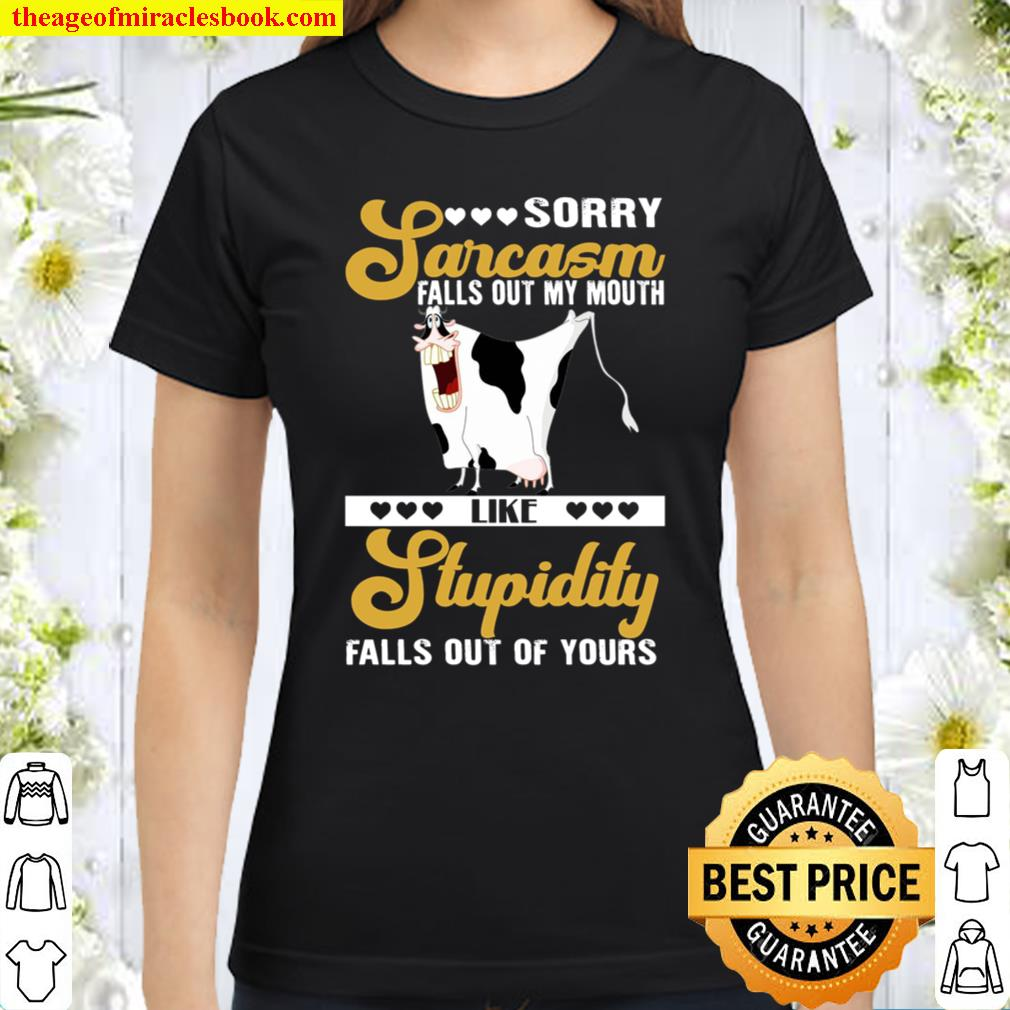 Sorry Sarcasm Falls Out My Mouth Like Stupidity Falls Out Of Yours Classic Women T-Shirt