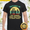 That's What I Do I Pet Horses I Ride Tractors And I Know Things Vintag Shirt