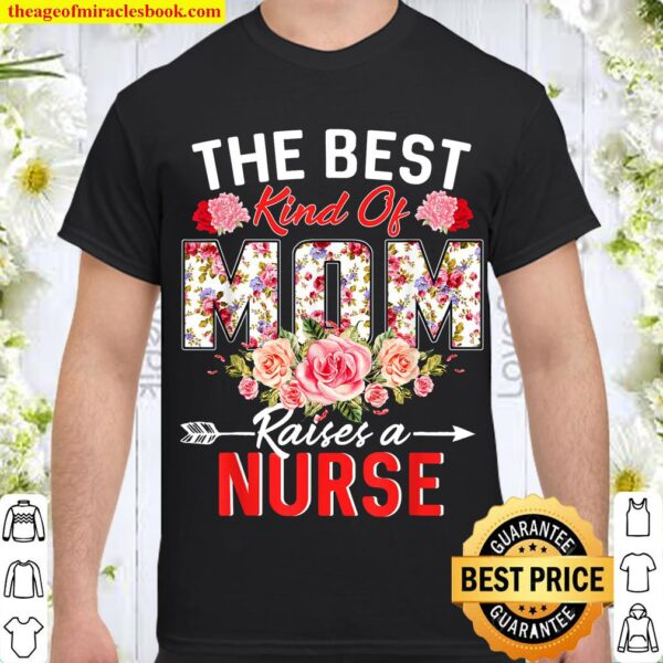 The Best Kind Of Mom Raises A Nurse Flower Funny Mothers Day Shirt