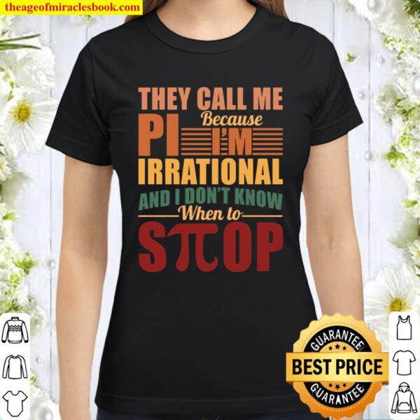 They Call Me Because Pi I'm Irrational And I Don't Know When To Stop Classic Women T-Shirt