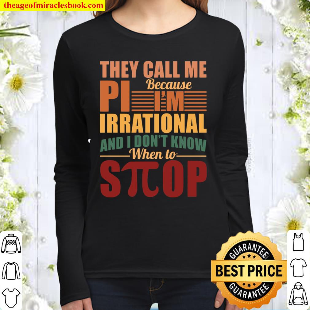 They Call Me Because Pi I'm Irrational And I Don't Know When To Stop Women Long Sleeved