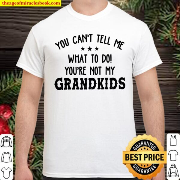 You Can_t Tell Me What To Do You_re Not My Grandkids Shirt