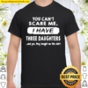 You Can't Scare Me I have Three Daughter Shirt