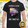 Adventure Is Calling And I Must Go Moutain Shirt