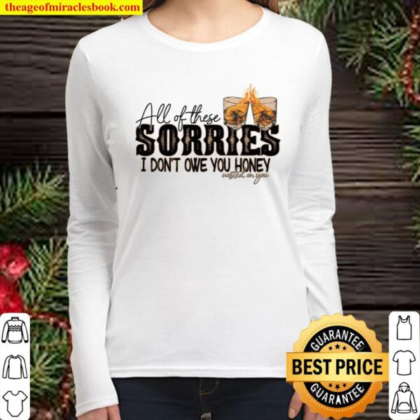 All Of These Sorries I Don't Owe You Honey Wasted On You Women Long Sleeved