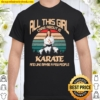All This Girl Care About Is Karate And Like Maybe A Few People Shirt