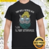 Cat You will never win i am bloody stubborn Shirt