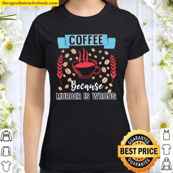 Coffee Because Murder Is Wrongs Classic Women T-Shirt