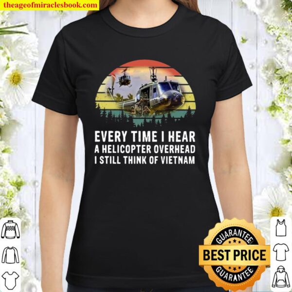 Every time I hear A helicopter overhead I still think of Vietnam vinta Classic Women T-Shirt
