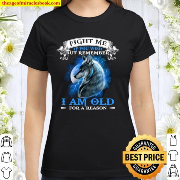 Fight Me If You Wish But Remember I Am Old For A Reason Classic Women T-Shirt