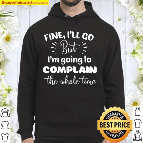 Fine I'll Go But I'm Going To Complain The Whole Time Hoodie