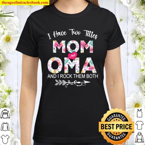 I Have Two Titles Mom And Oma Flower Mother's Day Classic Women T-Shirt