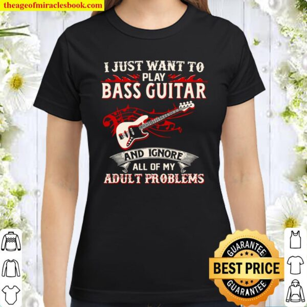 I Just Want To Play Bass Guitar And Ignore All Of My Adult Problems Classic Women T-Shirt