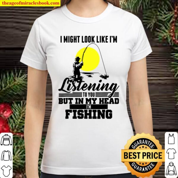 I Might Look Like I'm Listening To You Fishing Classic Women T-Shirt