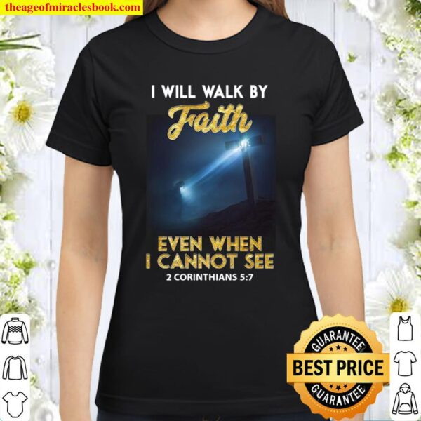 I Will Walk By Faith Even When I Cannot See Classic Women T-Shirt