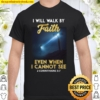 I Will Walk By Faith Even When I Cannot See Shirt