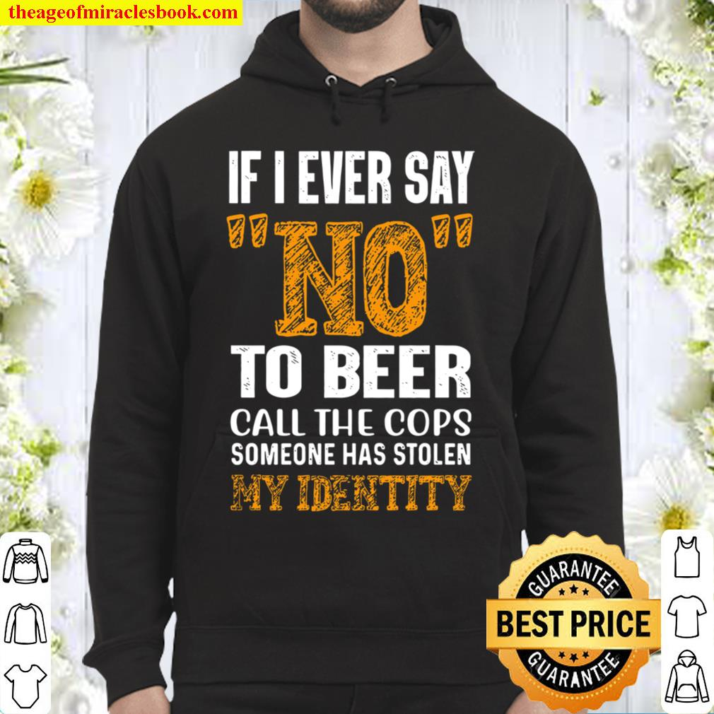 If I ever Say No To Beer Call The Cops Someone Has Stolen My Identity Hoodie