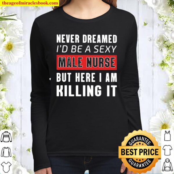 Never Dreamed I'd Be A Sexy Male Nurse But Here I Am Killing It Women Long Sleeved