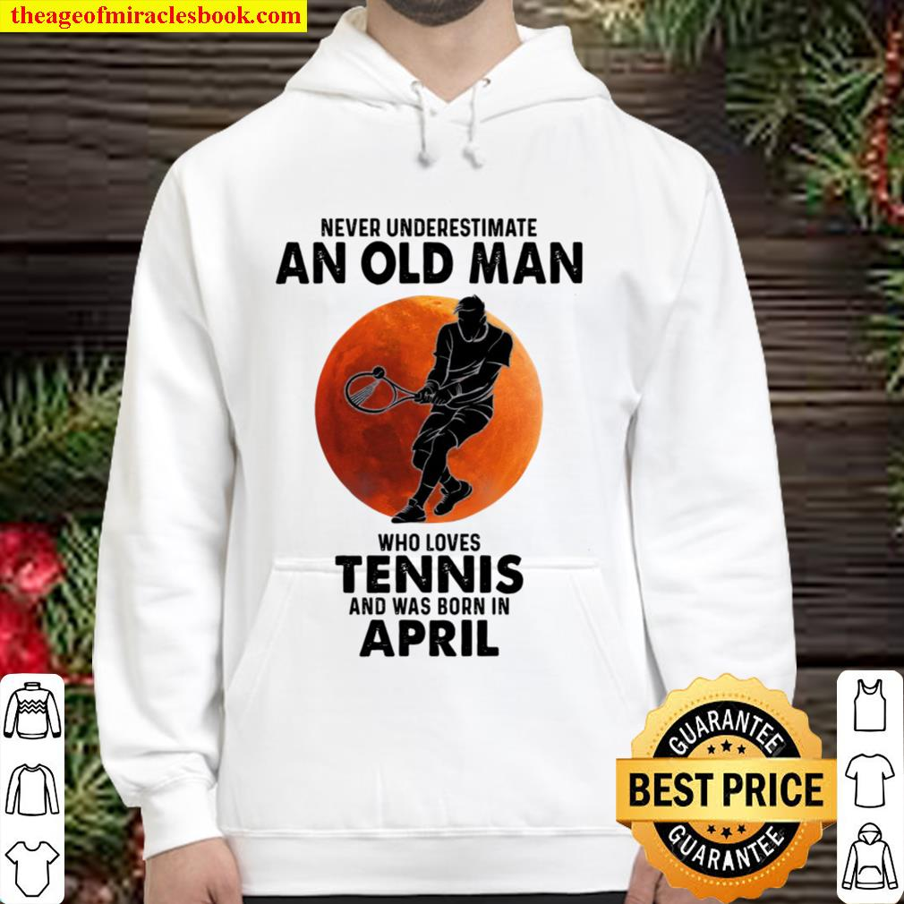 Never underestimate an old man who loves tennis and was born in april Hoodie