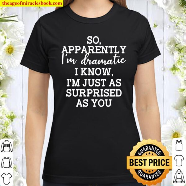 So Apparently I'm Dramatic I Know I'm Just As Surprised As You Classic Women T-Shirt