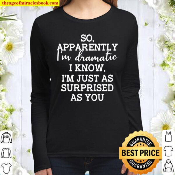 So Apparently I'm Dramatic I Know I'm Just As Surprised As You Women Long Sleeved