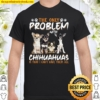 The Only Problem With Chihuahua Is That I Can't Have Them All Shirt