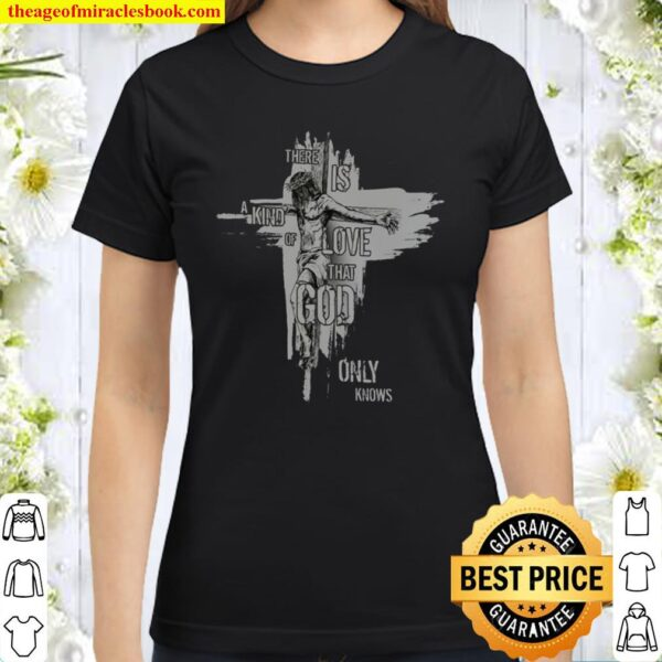 There is a kind of love that God only knows Classic Women T-Shirt