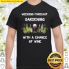 Weekend Forecast Gardening With A Chance Of Wine Shirt