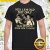 Yes I Am Old But Only Old People Know How To Rock Shirt