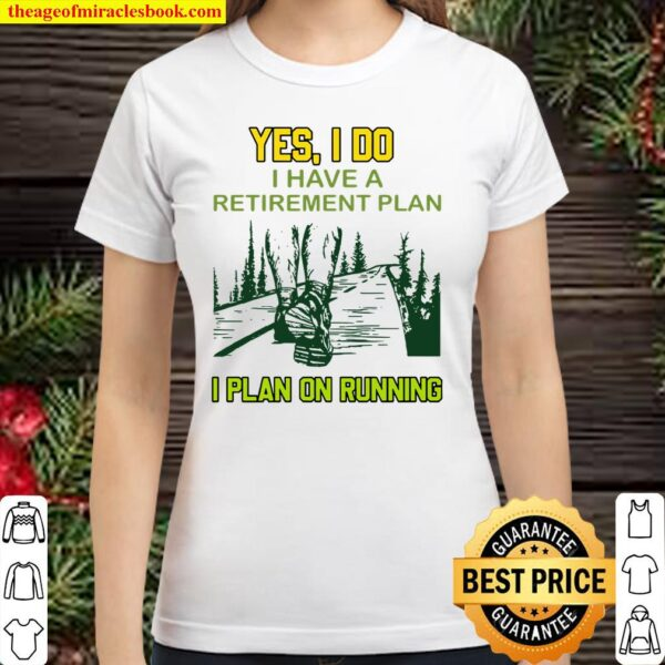 Yes I Do I Have A Retirement Plan I Plan On Running Classic Women T-Shirt
