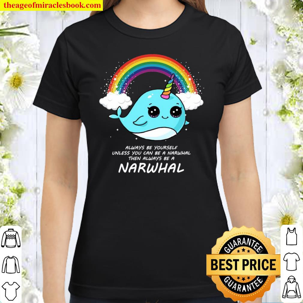 Always Be Yourself Unless You Can Be A Narwhal Süß Narwal Classic Women T-Shirt