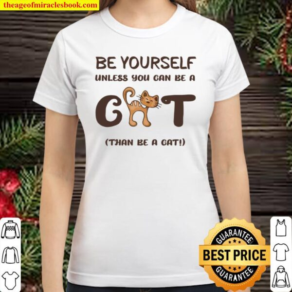 Be Yourself Unless You Can Be A Cat Than Be A Cat Joke Classic Women T-Shirt