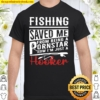 Fishing Saved Me From Being A Pornstar Now I_m Just A Hooker Distresse Shirt