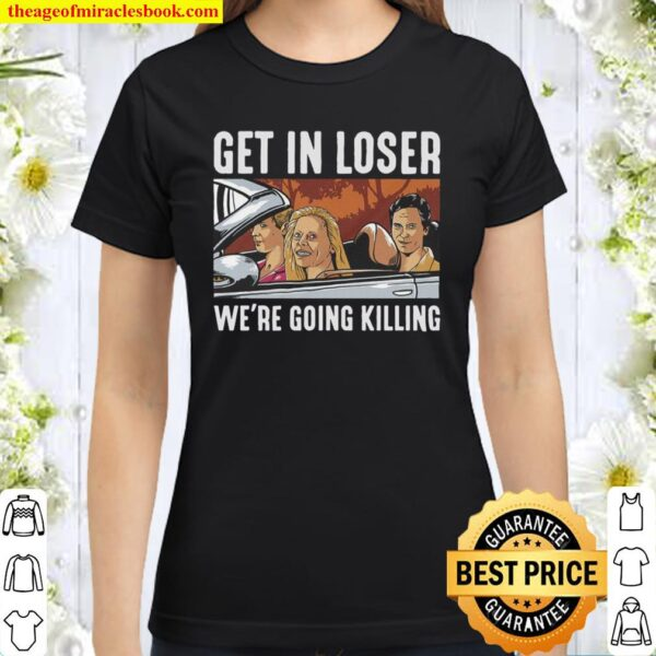 Get in loser we're going killing Classic Women T-Shirt