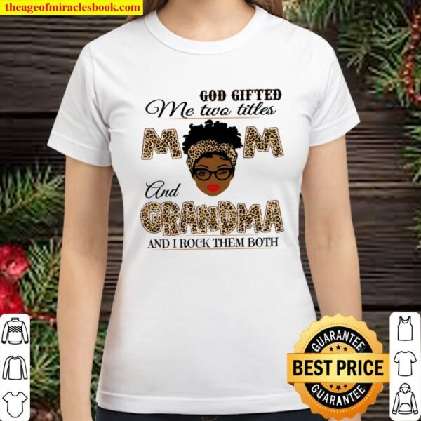 God Gifted Me Two Titles Mom And Grandma Shirt, Mothers Day Shirt, Mot Classic Women T-Shirt