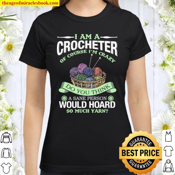 I Am A Crocheter Of Course I'm Crazy Do You Think A Sane Person Would Classic Women T-Shirt