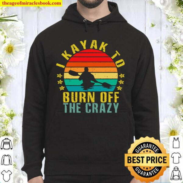 I Kayak To Burn Off The Crazy Funny Retro Hoodie