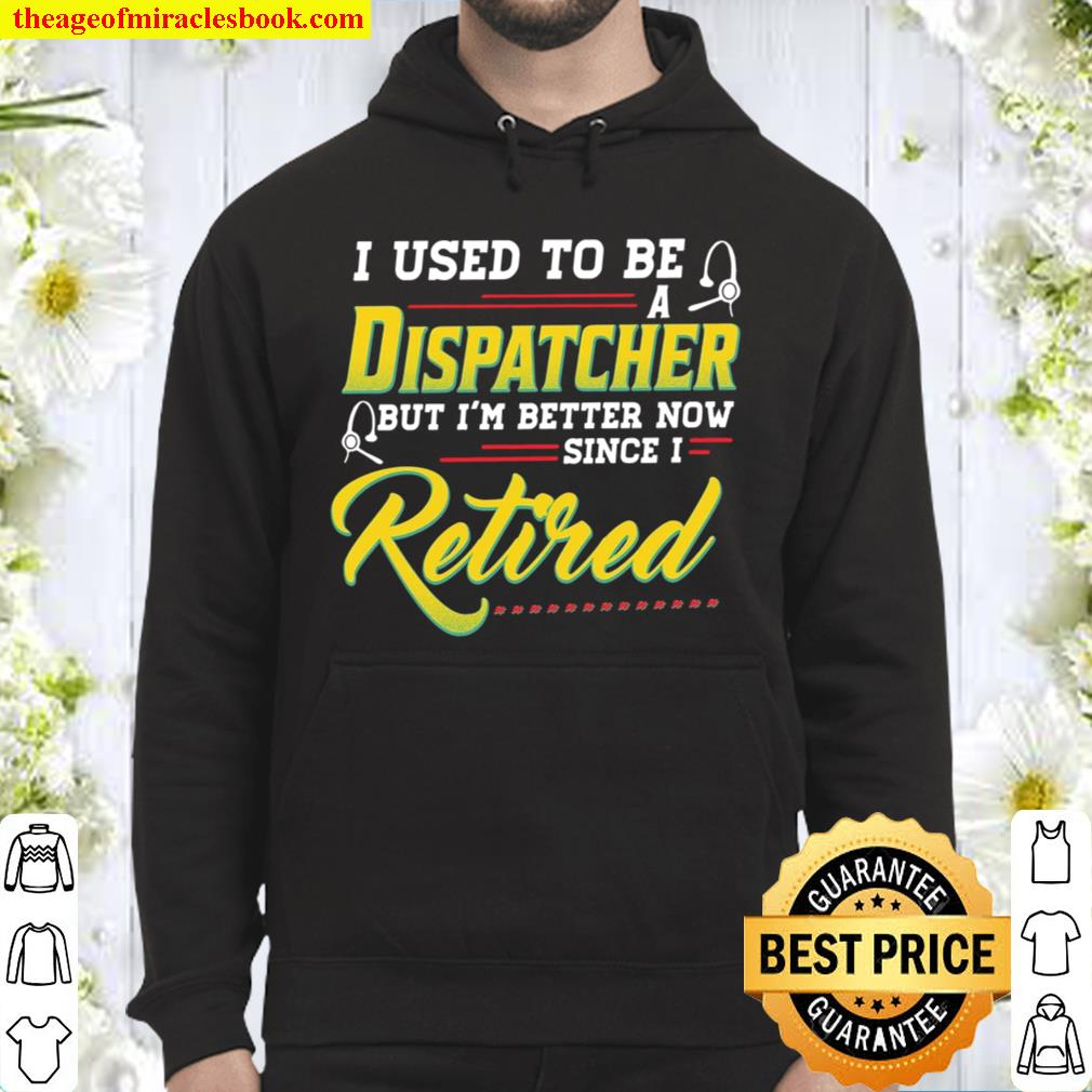 I Used To Be A Dispatcher But I'm Better Now Since I Retired Hoodie