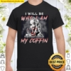 I Will Be Who I Am Til They Close My Coffin Shirt