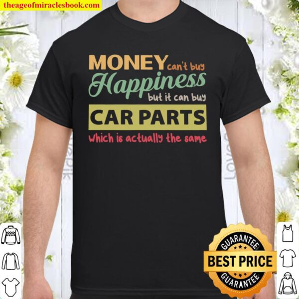 Money Can't Buy Happiness But It Can Buy Car Parts Which Is Actually T Shirt