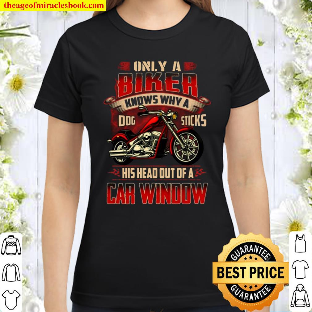 Only A Biker Knows Why A Dog Sticks His Head Out Of A Car Window Biker Classic Women T-Shirt