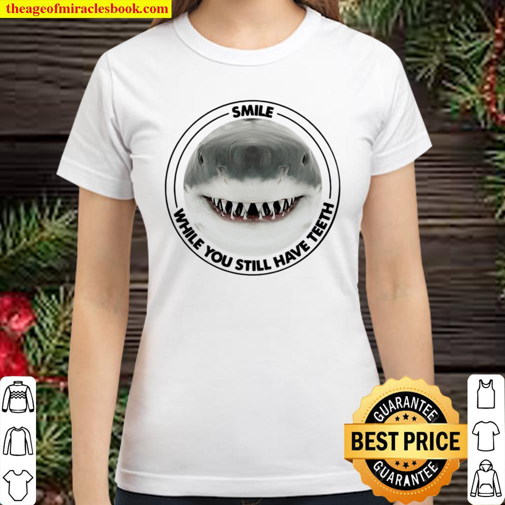 Shark Smile While You Still Have Teeth Classic Women T-Shirt