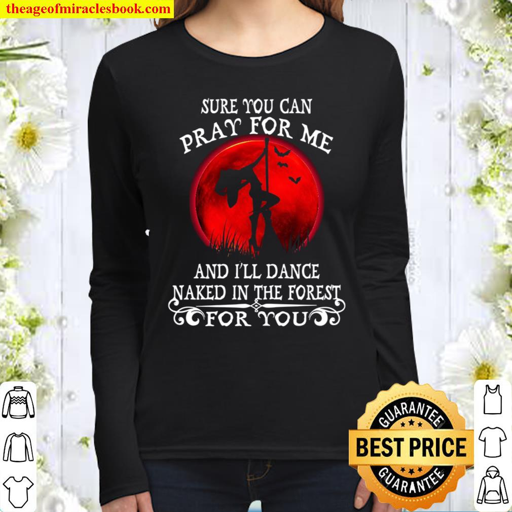 Sure You Can Pray For Me And I'll Dance Naked In The Forest For You Women Long Sleeved